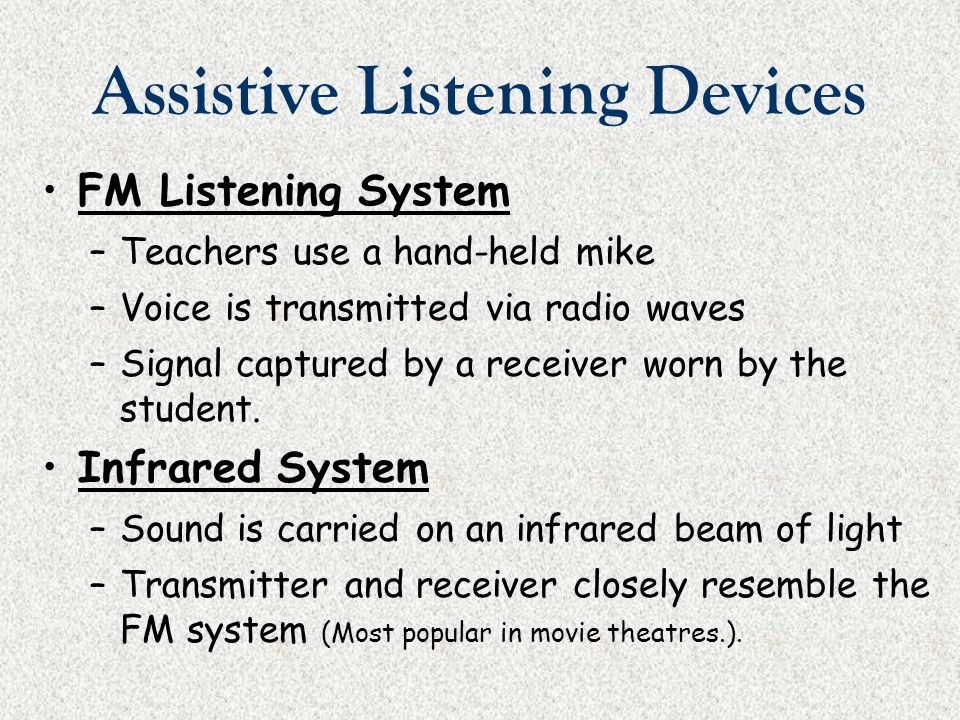 Assistive Listening Devices FM Listening System –Teachers use a hand-held mike –Voice is transmitted via radio waves –Signal captured by a receiver wo