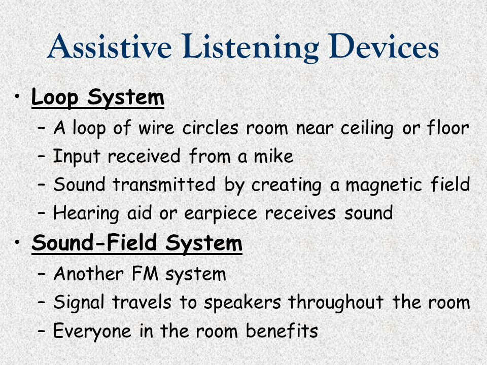 Assistive Listening Devices Loop System –A loop of wire circles room near ceiling or floor –Input received from a mike –Sound transmitted by creating