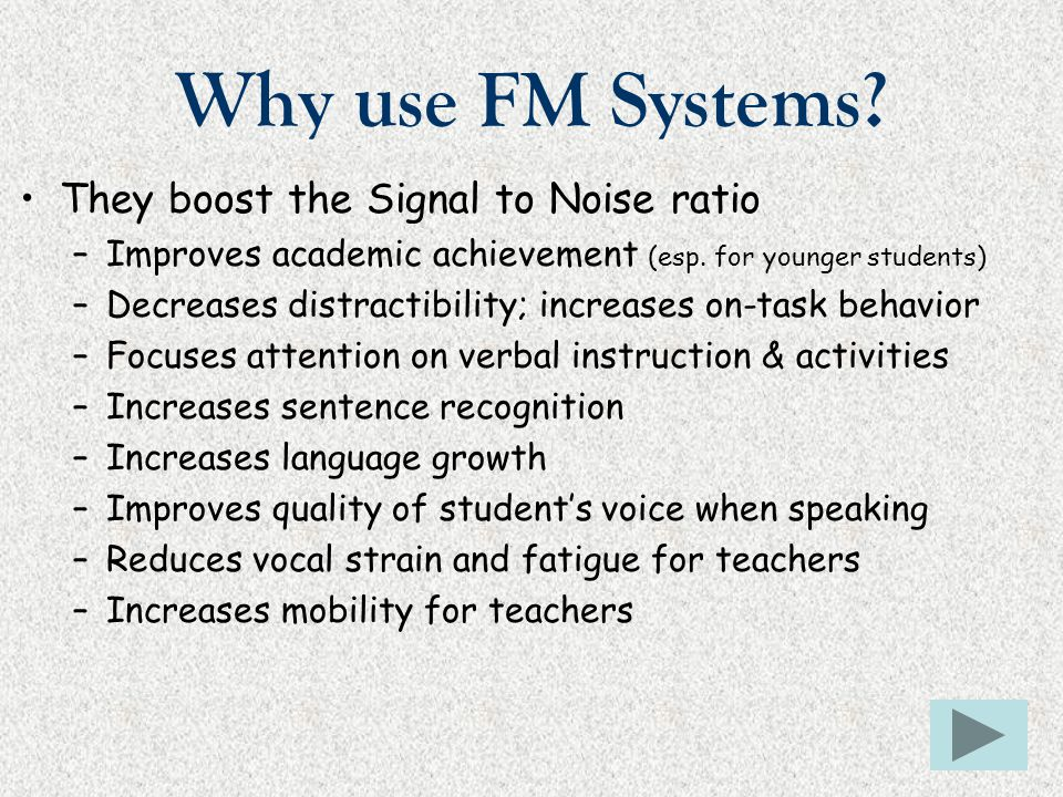 Why use FM Systems? They boost the Signal to Noise ratio –Improves academic achievement (esp. for younger students) –Decreases distractibility; increa