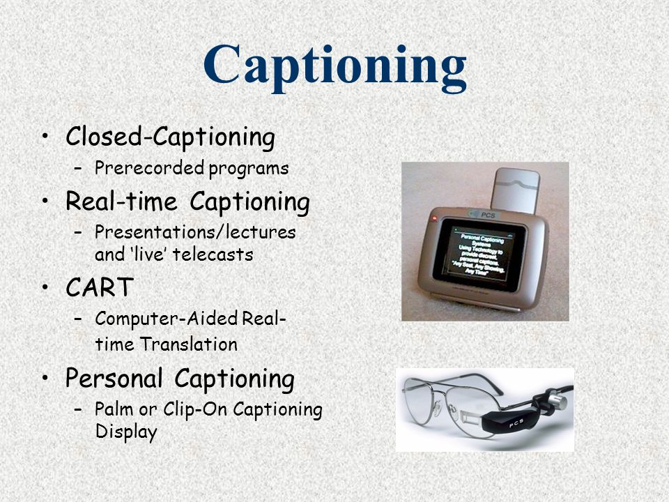 Captioning Closed-Captioning –Prerecorded programs Real-time Captioning –Presentations/lectures and 'live' telecasts CART –Computer-Aided Real- time T