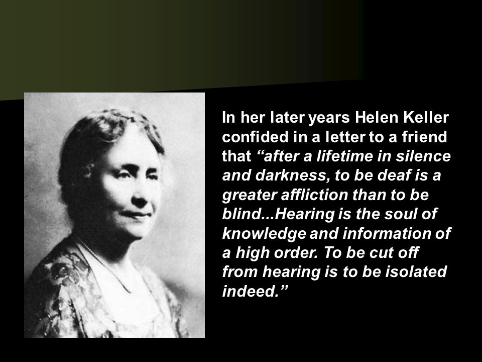 In her later years Helen Keller confided in a letter to a friend that after a lifetime in silence and darkness, to be deaf is a greater affliction than to be blind...Hearing is the soul of knowledge and information of a high order.