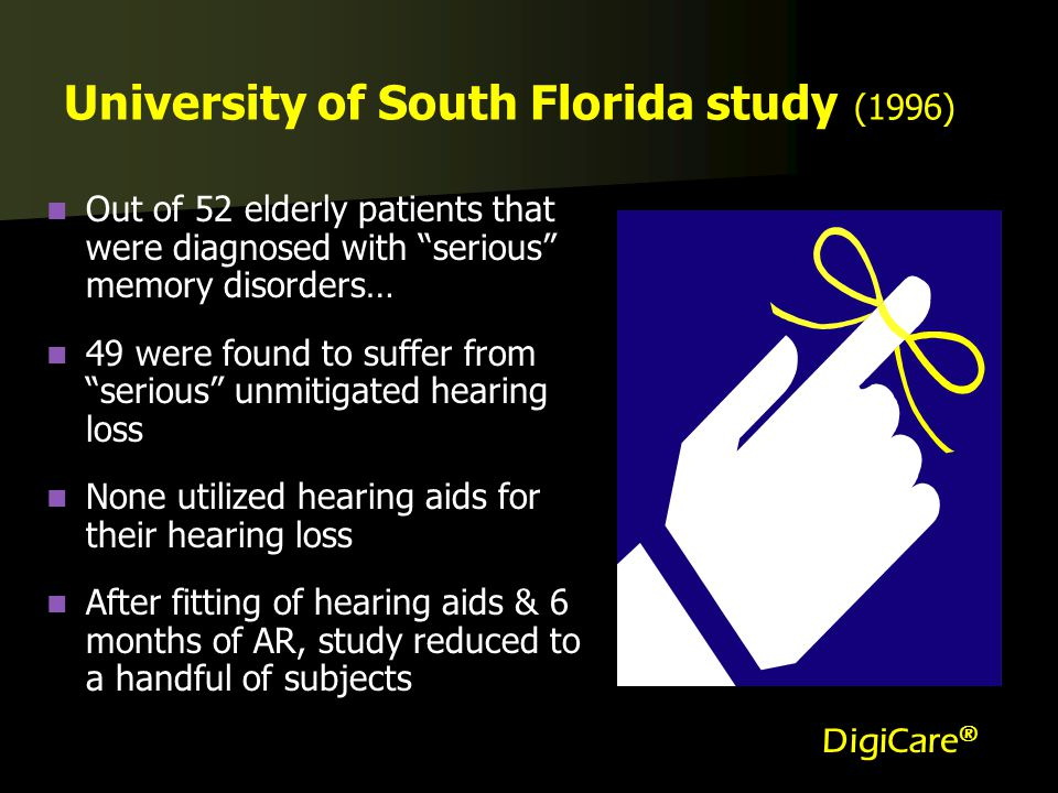 University of South Florida study (1996) Out of 52 elderly patients that were diagnosed with serious memory disorders… 49 were found to suffer from serious unmitigated hearing loss None utilized hearing aids for their hearing loss After fitting of hearing aids & 6 months of AR, study reduced to a handful of subjects DigiCare ®