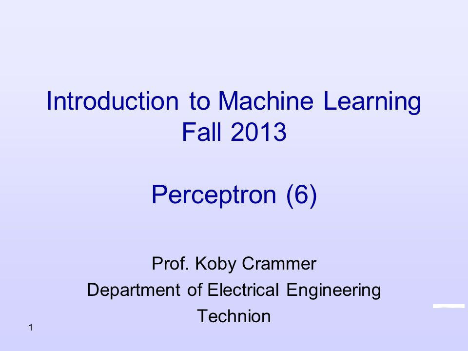 Introduction to Machine Learning Fall 2013 Perceptron (6) Prof. Koby Crammer Department of Electrical Engineering Technion 1