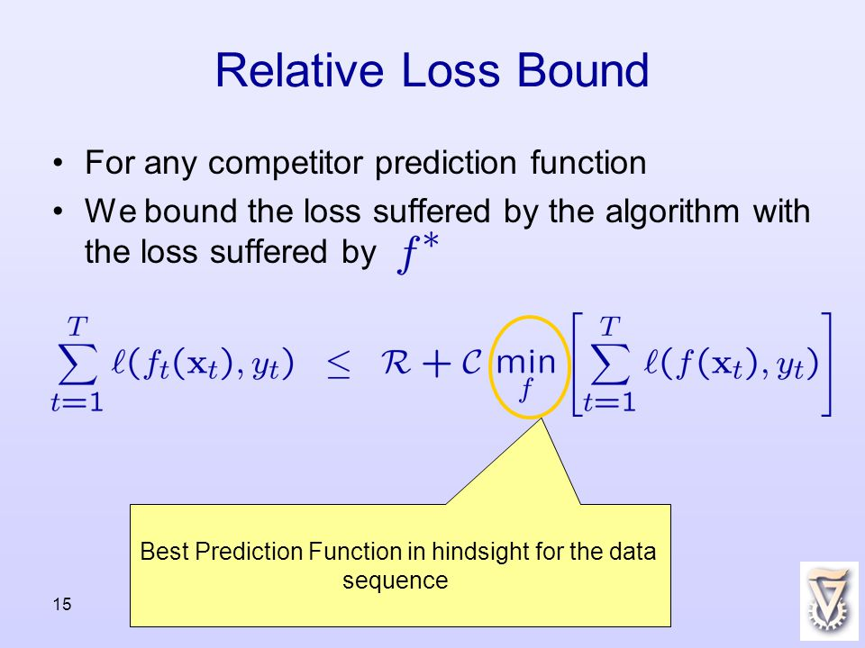 15 For any competitor prediction function We bound the loss suffered by the algorithm with the loss suffered by Relative Loss Bound Best Prediction Function in hindsight for the data sequence