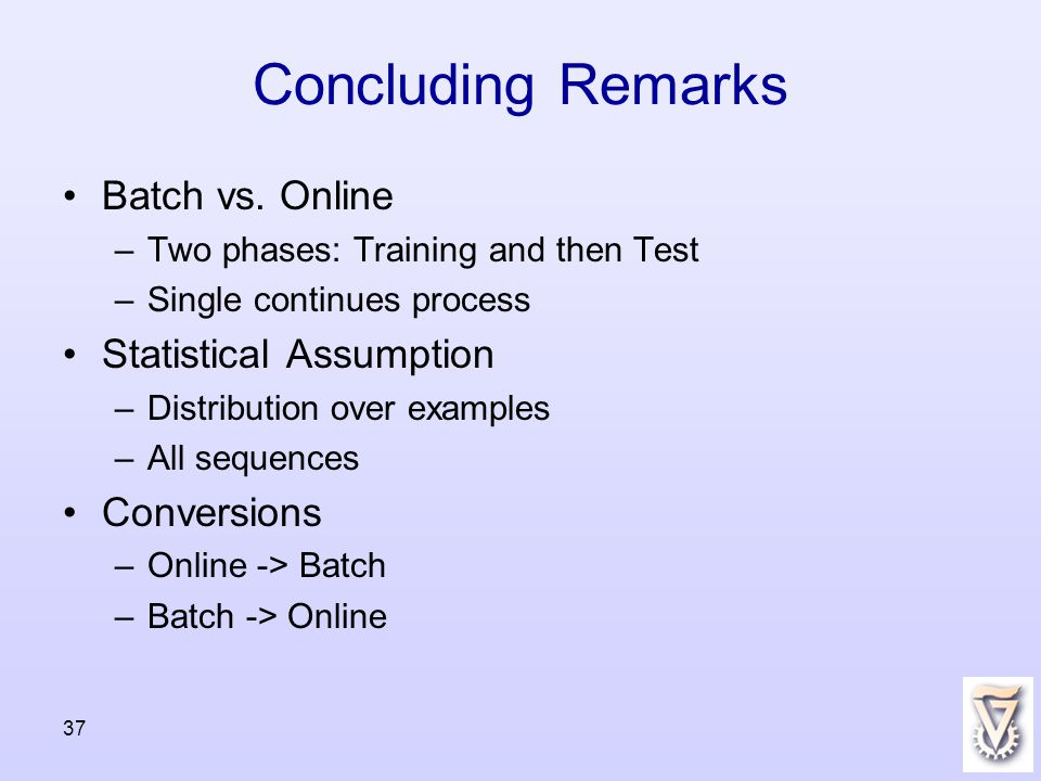 Concluding Remarks Batch vs. Online –Two phases: Training and then Test –Single continues process Statistical Assumption –Distribution over examples –