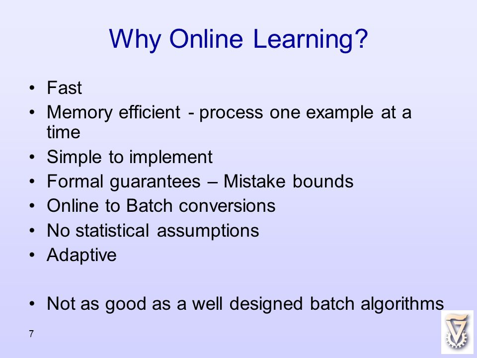 7 Why Online Learning? Fast Memory efficient - process one example at a time Simple to implement Formal guarantees – Mistake bounds Online to Batch co