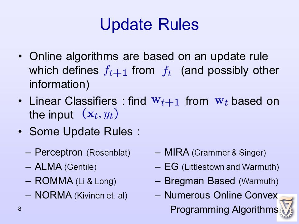 8 Update Rules Online algorithms are based on an update rule which defines from (and possibly other information) Linear Classifiers : find from based