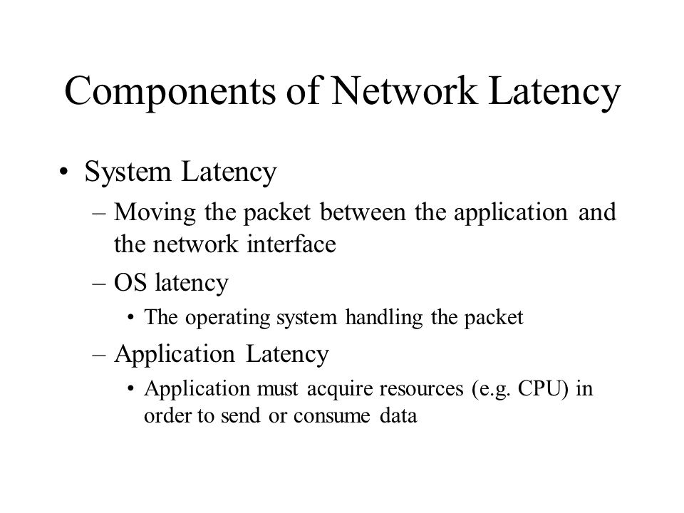 Components of Network Latency System Latency –Moving the packet between the application and the network interface –OS latency The operating system han