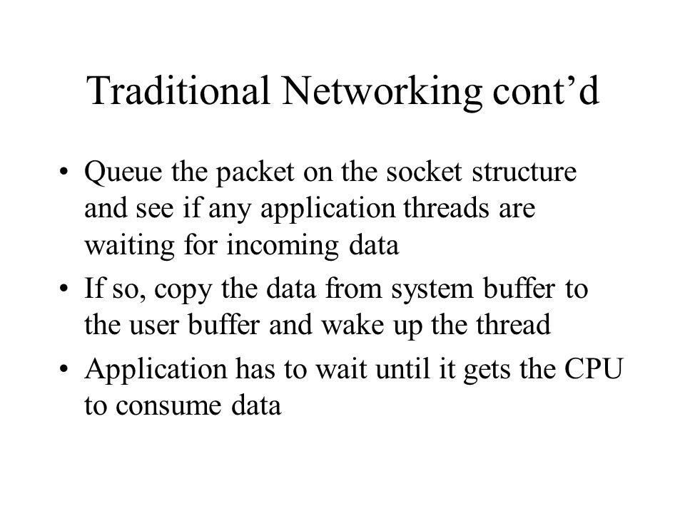 Traditional Networking cont'd Queue the packet on the socket structure and see if any application threads are waiting for incoming data If so, copy th