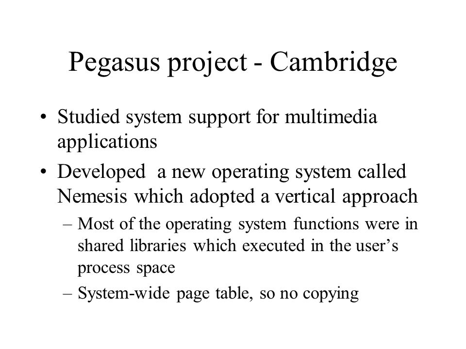 Pegasus project - Cambridge Studied system support for multimedia applications Developed a new operating system called Nemesis which adopted a vertica