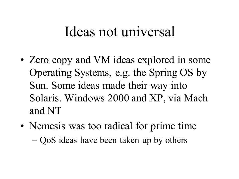 Ideas not universal Zero copy and VM ideas explored in some Operating Systems, e.g. the Spring OS by Sun. Some ideas made their way into Solaris. Wind