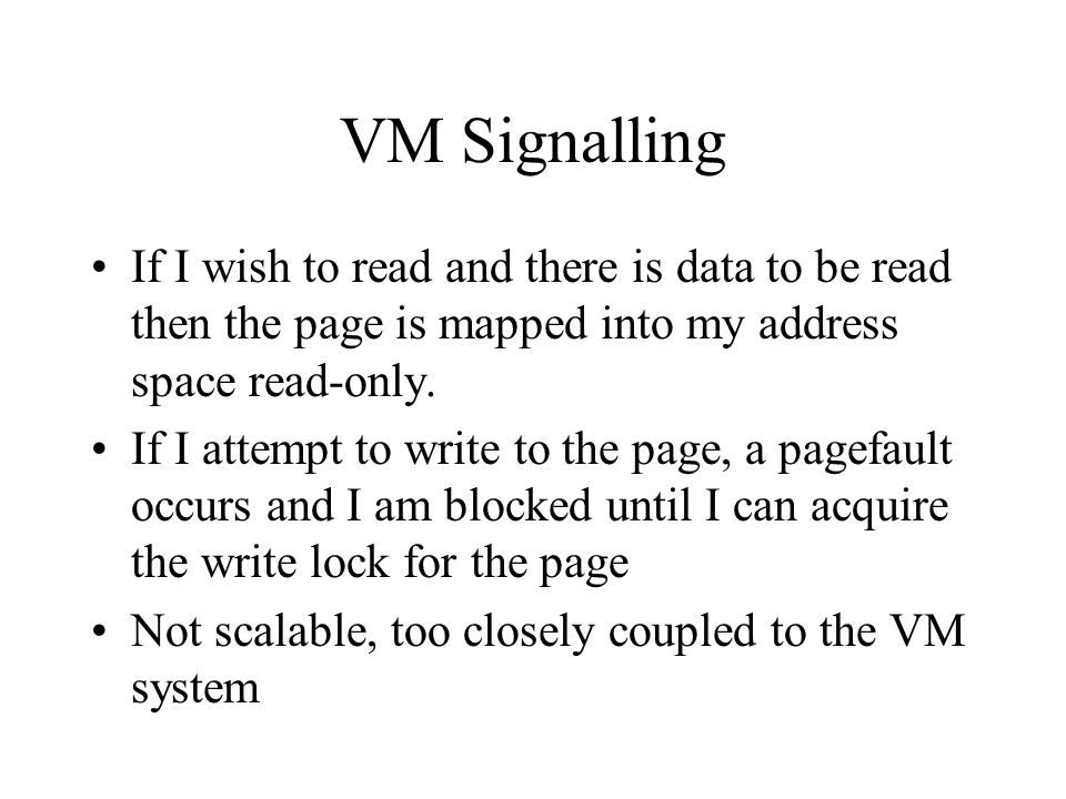VM Signalling If I wish to read and there is data to be read then the page is mapped into my address space read-only. If I attempt to write to the pag