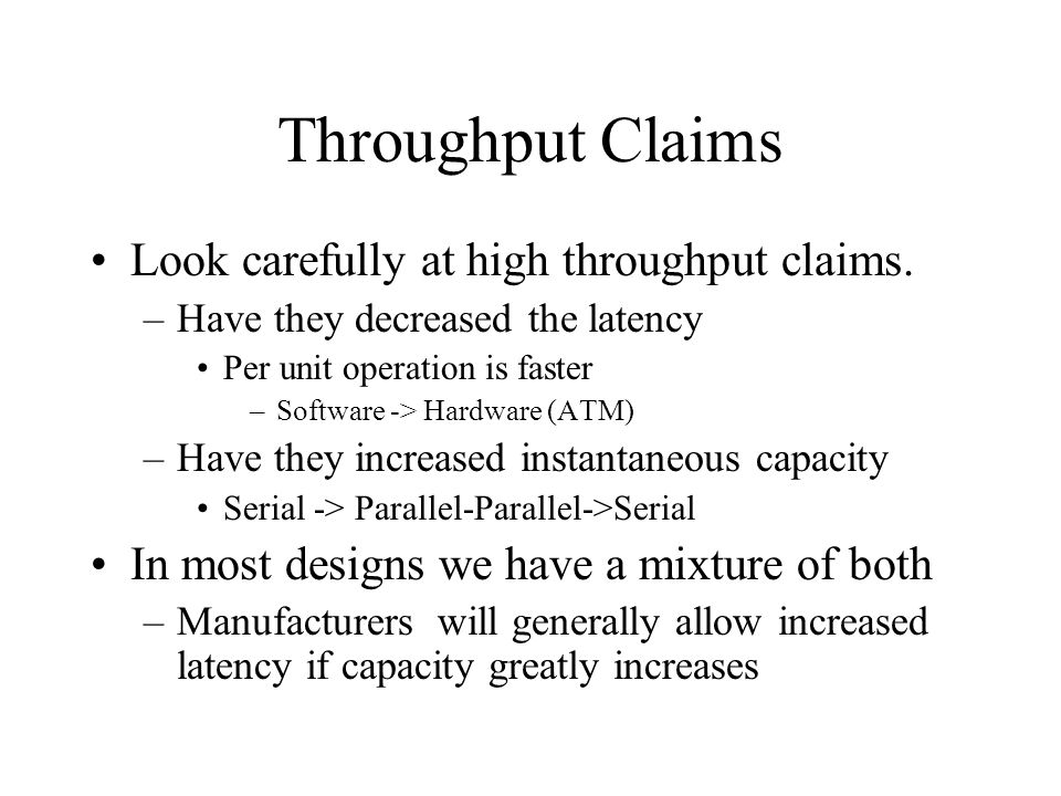 Throughput Claims Look carefully at high throughput claims. –Have they decreased the latency Per unit operation is faster –Software -> Hardware (ATM)