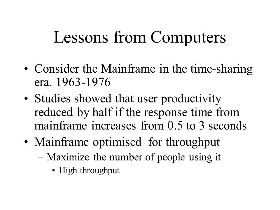 Lessons from Computers Consider the Mainframe in the time-sharing era. 1963-1976 Studies showed that user productivity reduced by half if the response