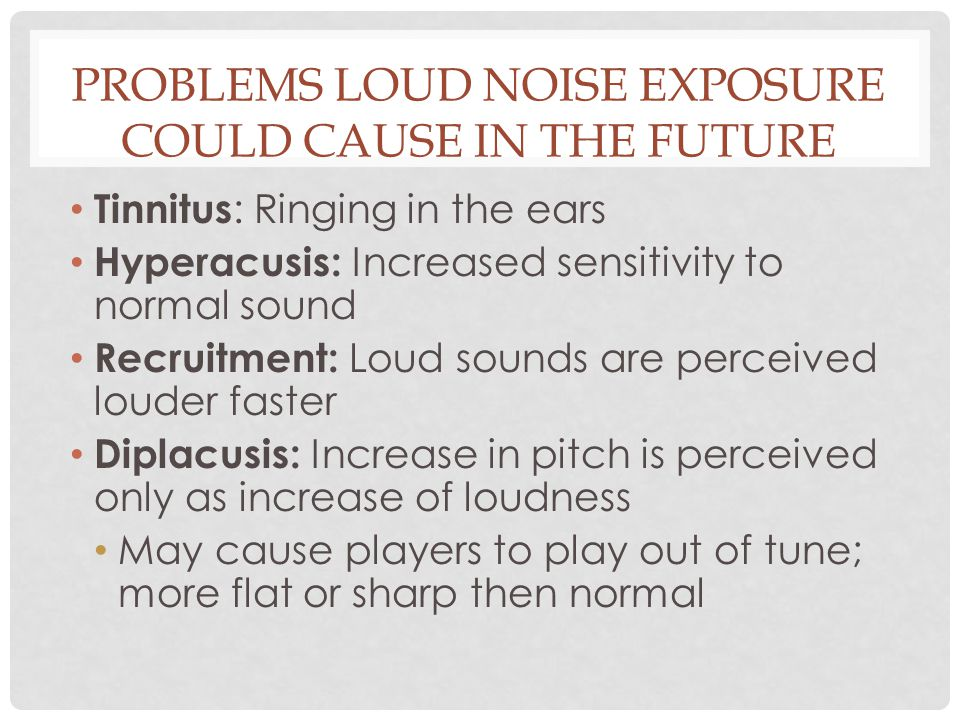 PROBLEMS LOUD NOISE EXPOSURE COULD CAUSE IN THE FUTURE Tinnitus : Ringing in the ears Hyperacusis: Increased sensitivity to normal sound Recruitment: