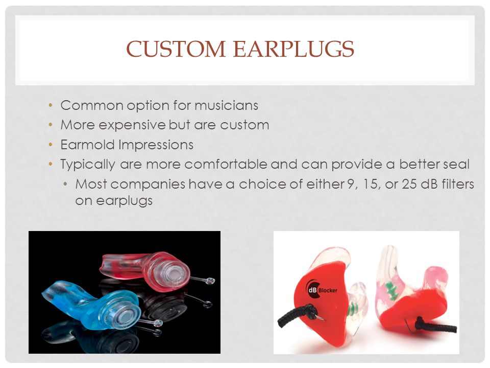 CUSTOM EARPLUGS Common option for musicians More expensive but are custom Earmold Impressions Typically are more comfortable and can provide a better