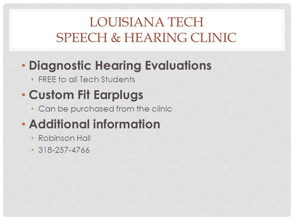 LOUISIANA TECH SPEECH & HEARING CLINIC Diagnostic Hearing Evaluations FREE to all Tech Students Custom Fit Earplugs Can be purchased from the clinic A