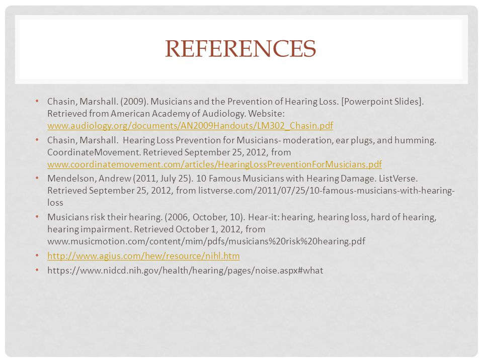 REFERENCES Chasin, Marshall. (2009). Musicians and the Prevention of Hearing Loss. [Powerpoint Slides]. Retrieved from American Academy of Audiology.