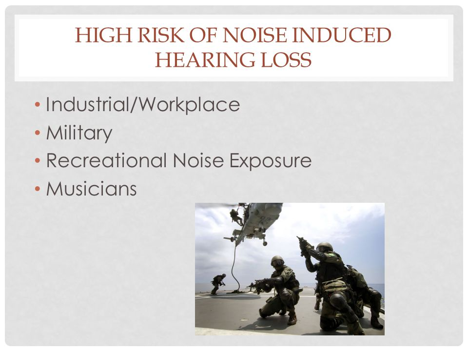 HIGH RISK OF NOISE INDUCED HEARING LOSS Industrial/Workplace Military Recreational Noise Exposure Musicians