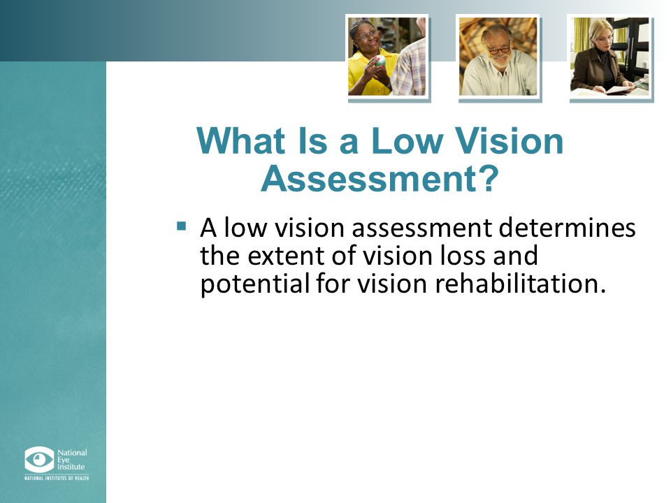 (continued from previous slide)  The specialist in low vision will assess the following:  Your general health and eye health history.