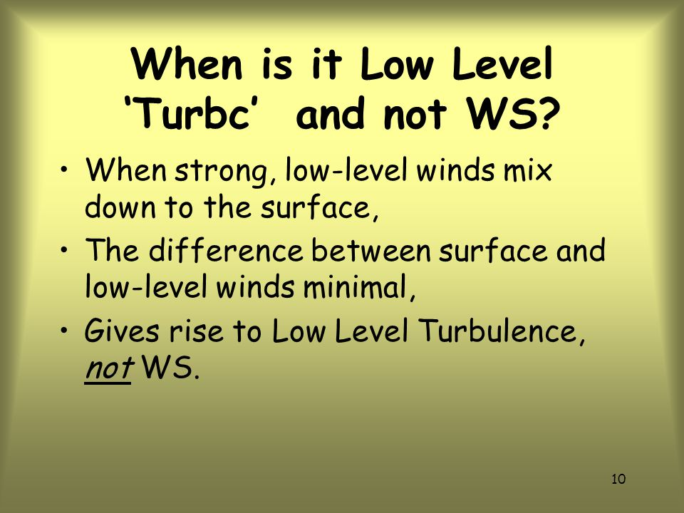 9 Define WS (continued) In order to be Low Level , it must occur at or below 2,000 ft AGL.
