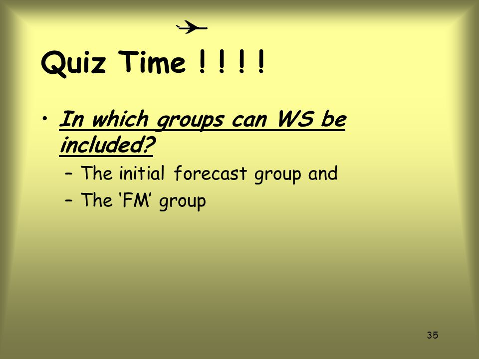 34 Quiz Time .How is WS encoded in the TAF. WS group follows the cloud forecast group.