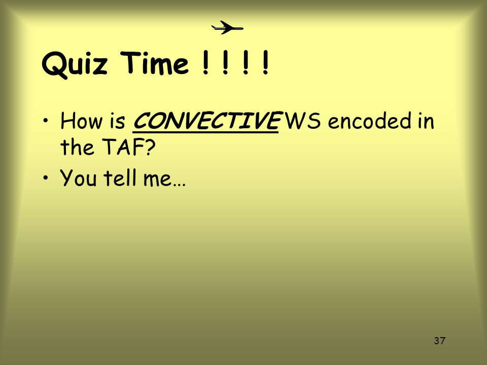 36 Quiz Time ! ! ! ! In which groups can WS NOT be included? –BECMG –TEMPO –PROB