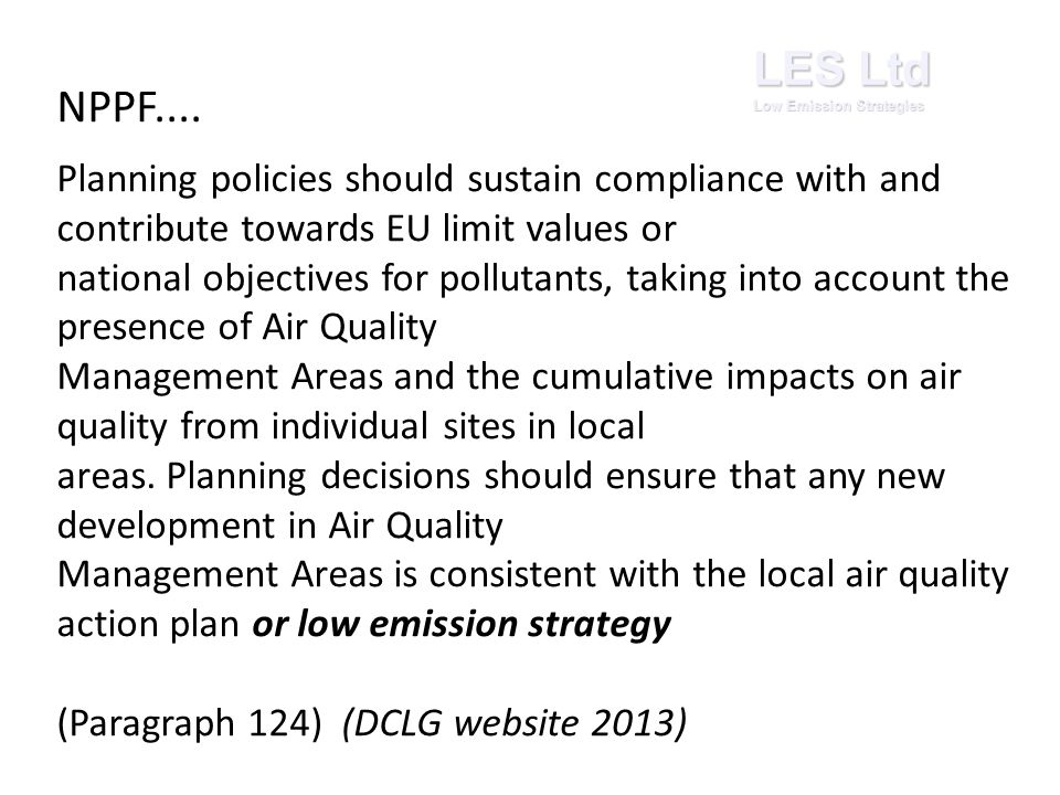 LES Ltd Low Emission Strategies Planning policies should sustain compliance with and contribute towards EU limit values or national objectives for pollutants, taking into account the presence of Air Quality Management Areas and the cumulative impacts on air quality from individual sites in local areas.