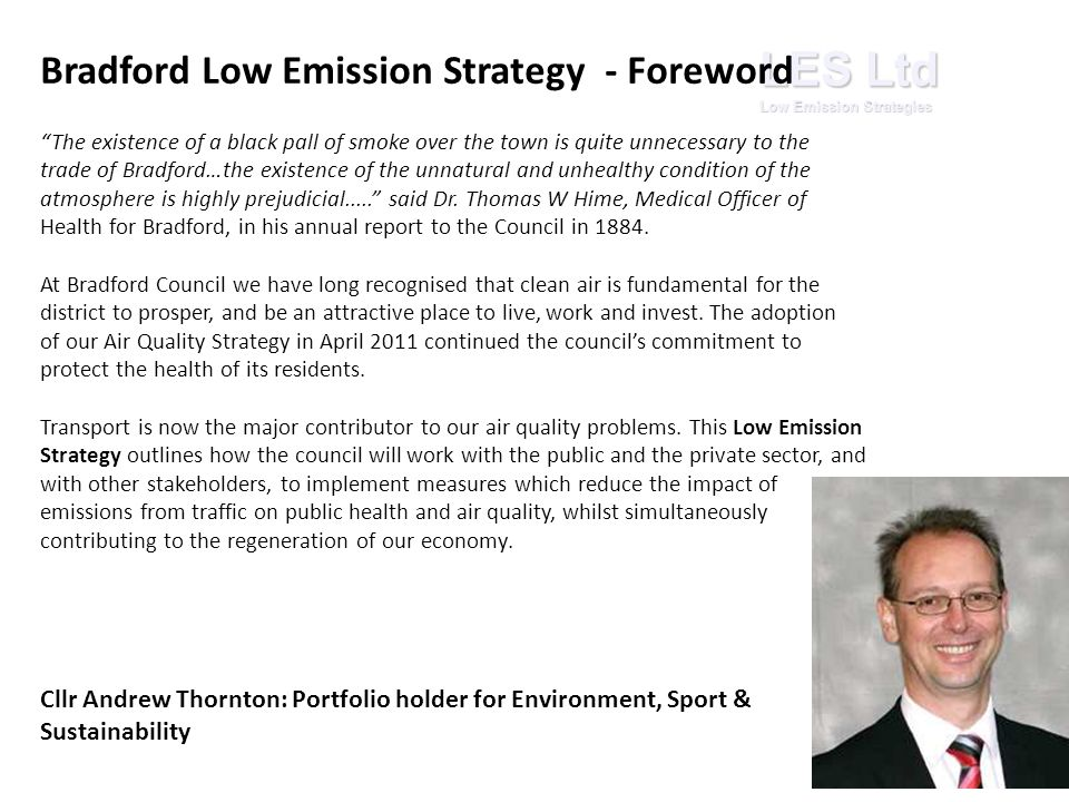 LES Ltd Low Emission Strategies Bradford Low Emission Strategy - Foreword The existence of a black pall of smoke over the town is quite unnecessary to the trade of Bradford…the existence of the unnatural and unhealthy condition of the atmosphere is highly prejudicial..... said Dr.