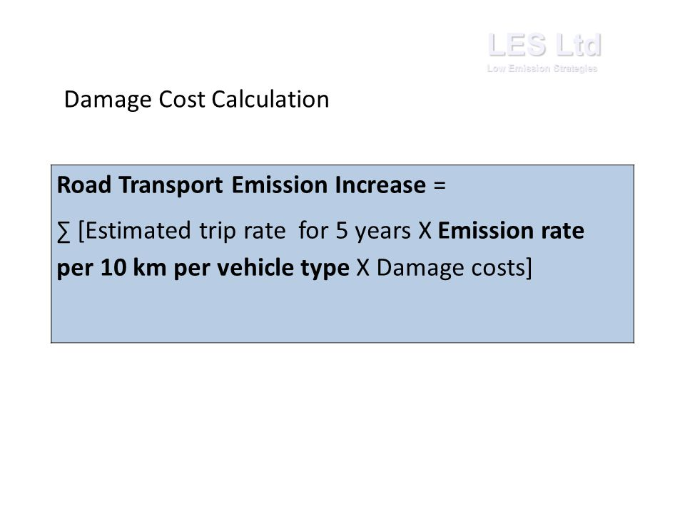 LES Ltd Low Emission Strategies Road Transport Emission Increase = ∑ [Estimated trip rate for 5 years X Emission rate per 10 km per vehicle type X Damage costs] Damage Cost Calculation