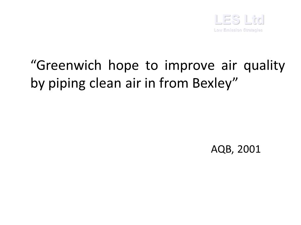 Greenwich hope to improve air quality by piping clean air in from Bexley AQB, 2001 LES Ltd Low Emission Strategies