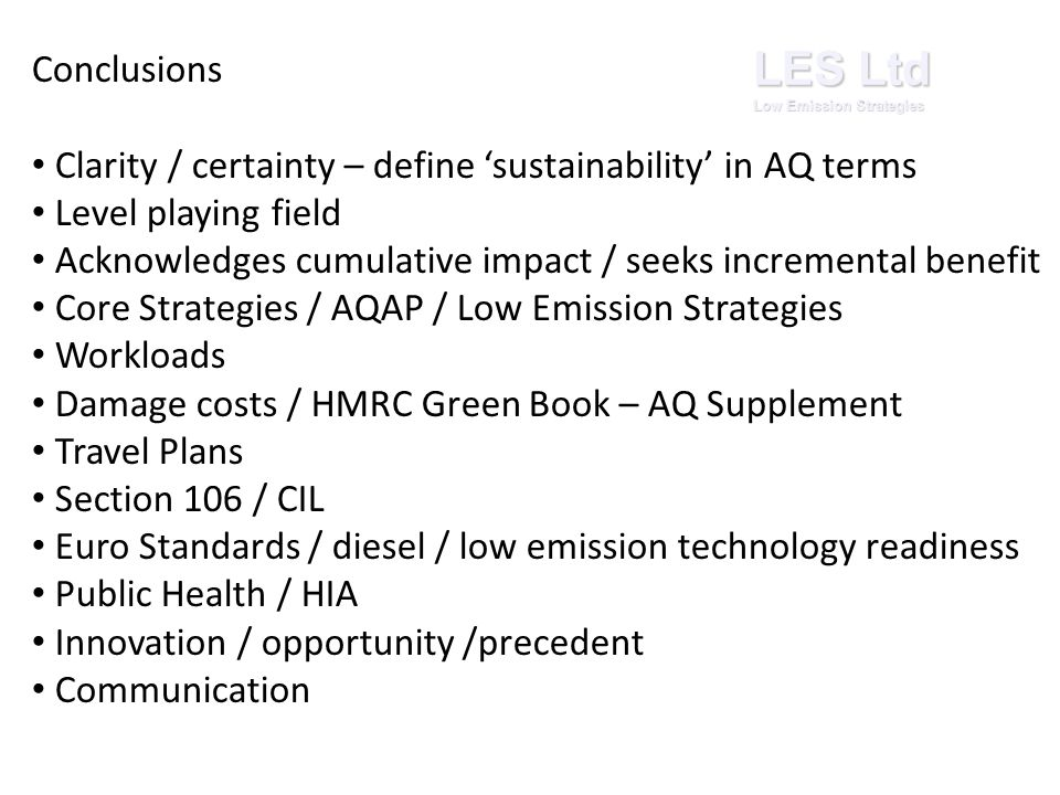 Conclusions Clarity / certainty – define 'sustainability' in AQ terms Level playing field Acknowledges cumulative impact / seeks incremental benefit Core Strategies / AQAP / Low Emission Strategies Workloads Damage costs / HMRC Green Book – AQ Supplement Travel Plans Section 106 / CIL Euro Standards / diesel / low emission technology readiness Public Health / HIA Innovation / opportunity /precedent Communication LES Ltd Low Emission Strategies