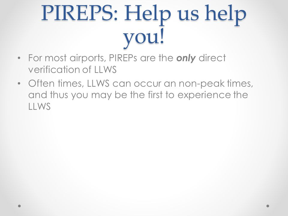 PIREPS: Help us help you! For most airports, PIREPs are the only direct verification of LLWS Often times, LLWS can occur an non-peak times, and thus y