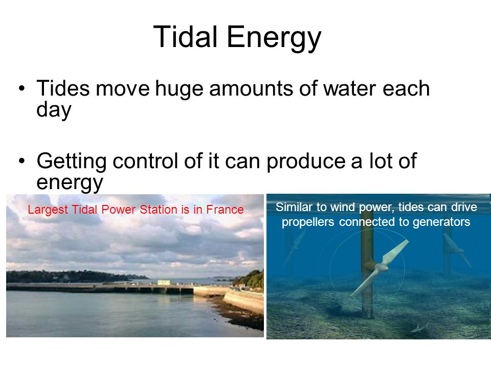 Tidal Energy Tides move huge amounts of water each day Getting control of it can produce a lot of energy Largest Tidal Power Station is in France Similar to wind power, tides can drive propellers connected to generators