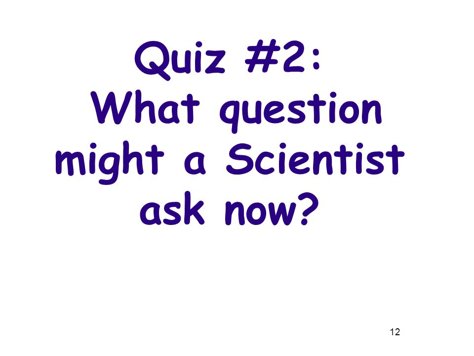 12 Quiz #2: What question might a Scientist ask now?