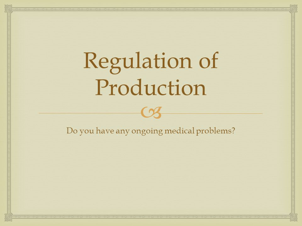 Regulation of Production Do you have any ongoing medical problems?
