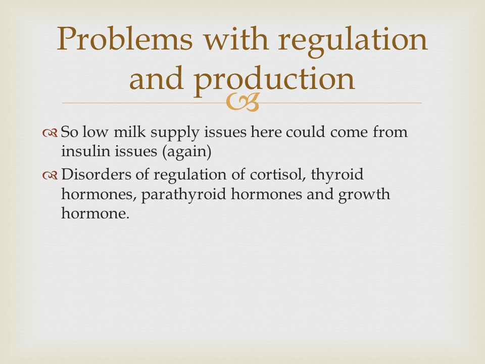   So low milk supply issues here could come from insulin issues (again)  Disorders of regulation of cortisol, thyroid hormones, parathyroid hormone
