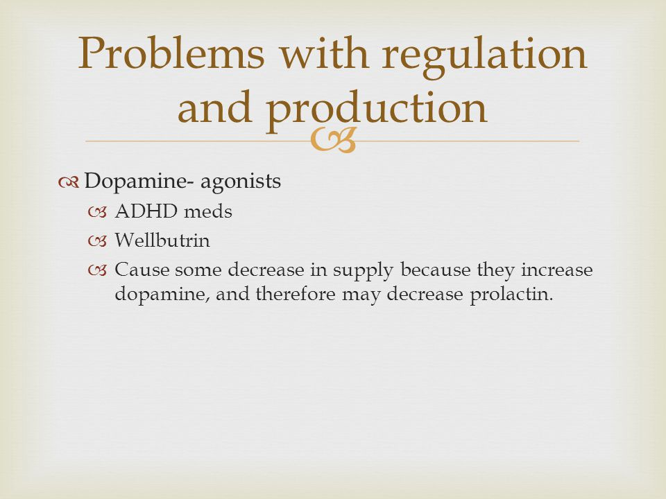   Dopamine- agonists  ADHD meds  Wellbutrin  Cause some decrease in supply because they increase dopamine, and therefore may decrease prolactin.
