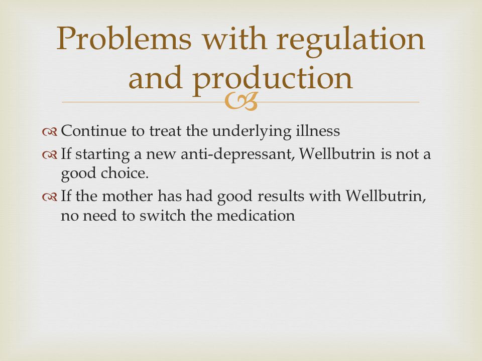   Continue to treat the underlying illness  If starting a new anti-depressant, Wellbutrin is not a good choice.  If the mother has had good result