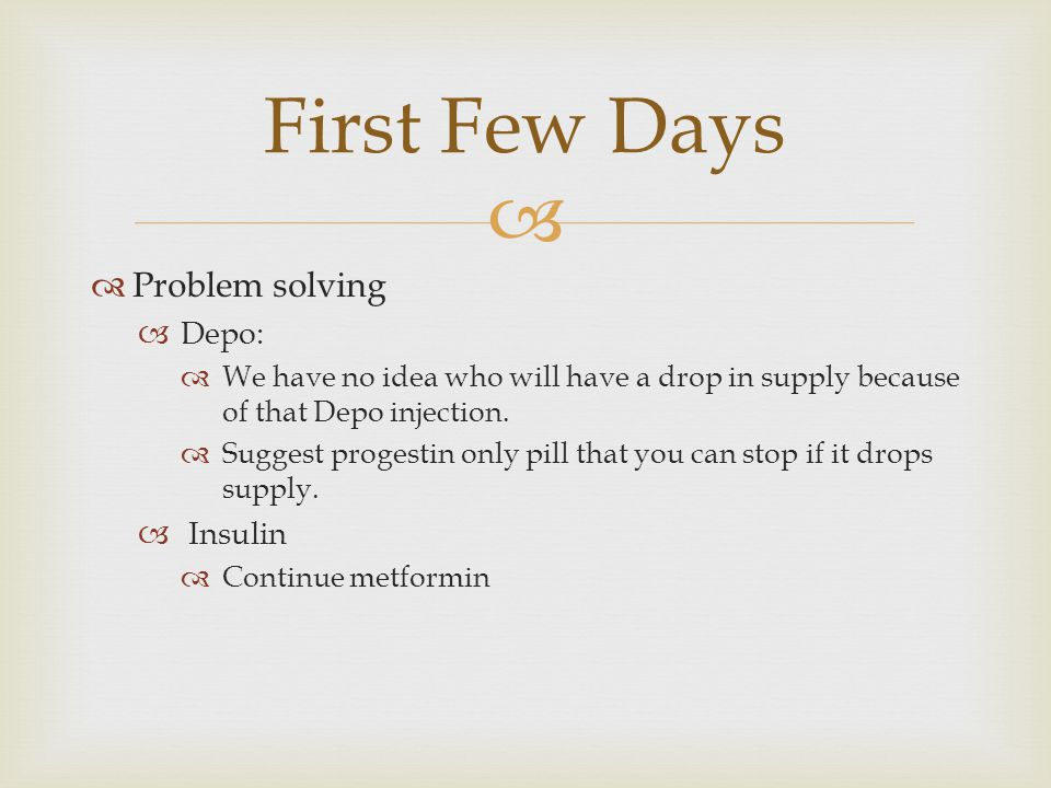   Problem solving  Depo:  We have no idea who will have a drop in supply because of that Depo injection.  Suggest progestin only pill that you ca