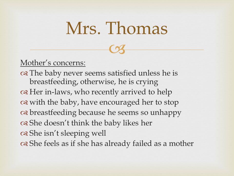  Mother's concerns:  The baby never seems satisfied unless he is breastfeeding, otherwise, he is crying  Her in-laws, who recently arrived to help