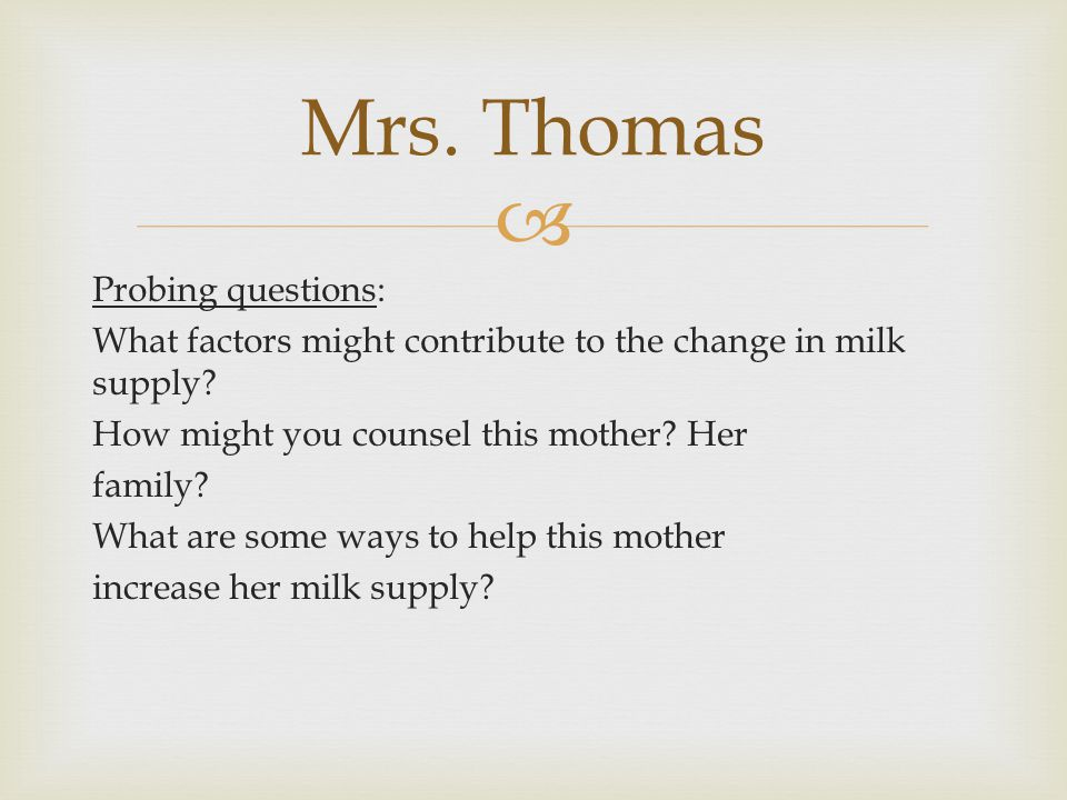  Probing questions: What factors might contribute to the change in milk supply? How might you counsel this mother? Her family? What are some ways to
