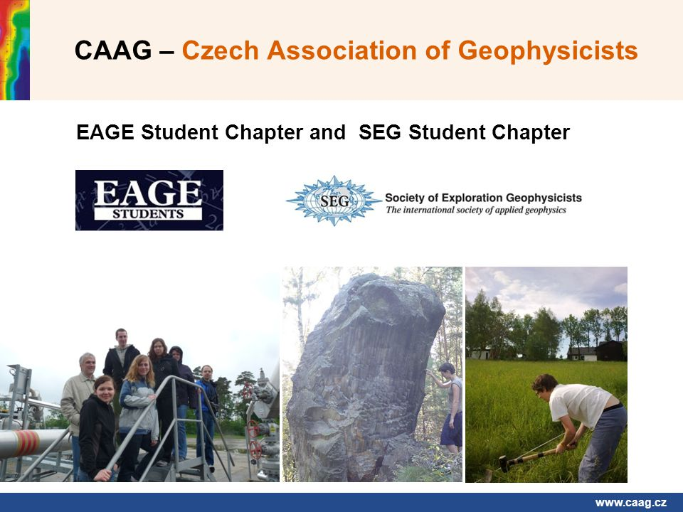 www.caag.cz CAAG – Czech Association of Geophysicists EAGE Student Chapter and SEG Student Chapter