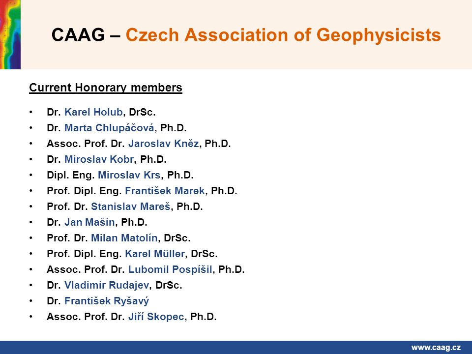 www.caag.cz CAAG – Czech Association of Geophysicists Contact address - secretariat: CAAG - Czech Association of Geophysicists Charles University, Faculty of Science Department of Geophysics Albertov 6, CZ - 128 00 PRAHA 2 E-mail: vilhelm@natur.cuni.cz President of the CAAG (from 2008): Prof.