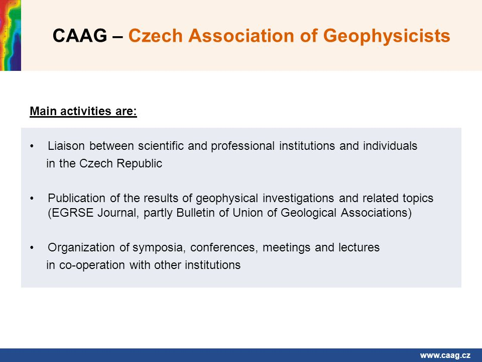www.caag.cz CAAG – Czech Association of Geophysicists Main activities are: Liaison between scientific and professional institutions and individuals in the Czech Republic Publication of the results of geophysical investigations and related topics (EGRSE Journal, partly Bulletin of Union of Geological Associations) Organization of symposia, conferences, meetings and lectures in co-operation with other institutions