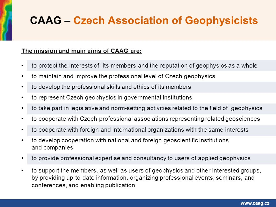 www.caag.cz CAAG – Czech Association of Geophysicists The mission and main aims of CAAG are: to protect the interests of its members and the reputation of geophysics as a whole to maintain and improve the professional level of Czech geophysics to develop the professional skills and ethics of its members to represent Czech geophysics in governmental institutions to take part in legislative and norm-setting activities related to the field of geophysics to cooperate with Czech professional associations representing related geosciences to cooperate with foreign and international organizations with the same interests to develop cooperation with national and foreign geoscientific institutions and companies to provide professional expertise and consultancy to users of applied geophysics to support the members, as well as users of geophysics and other interested groups, by providing up-to-date information, organizing professional events, seminars, and conferences, and enabling publication