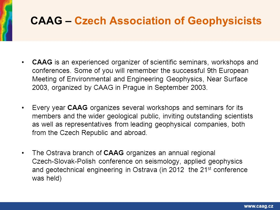 www.caag.cz CAAG – Czech Association of Geophysicists CAAG is an experienced organizer of scientific seminars, workshops and conferences.