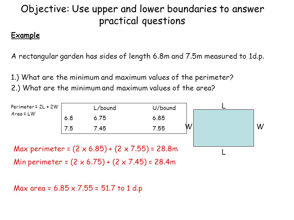 Objective: Use upper and lower boundaries to answer practical questions Example A rectangular garden has sides of length 6.8m and 7.5m measured to 1d.p.