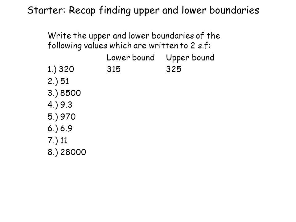 Starter: Recap finding upper and lower boundaries Write the upper and lower boundaries of the following values which are written to 2 s.f: Lower boundUpper bound 1.) ) 51 3.) ) ) ) ) 11 8.) 28000