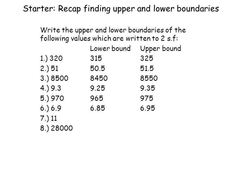 Starter: Recap finding upper and lower boundaries Write the upper and lower boundaries of the following values which are written to 2 s.f: Lower boundUpper bound 1.) ) ) ) ) ) ) 11 8.) 28000
